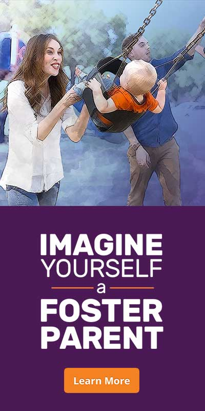 Imagine Yourself a Foster Parent - Learn More